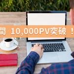 月間10,000PV達成!宣言から2ヵ月、閲覧数が3倍になりました!