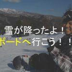 寒波到来!雪が降ったので、スノーボードへ行こう!!